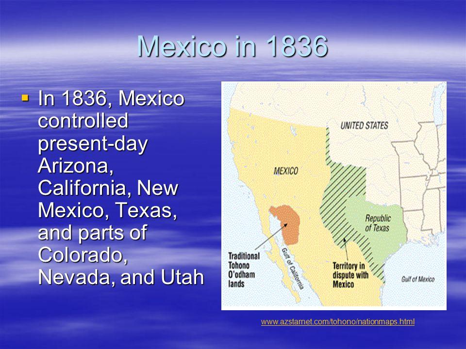 Mexico in 1836  In 1836, Mexico controlled present-day Arizona, California, New Mexico, Texas, and parts of Colorado, Nevada, and Utah www.azstarnet.com/tohono/nationmaps.html