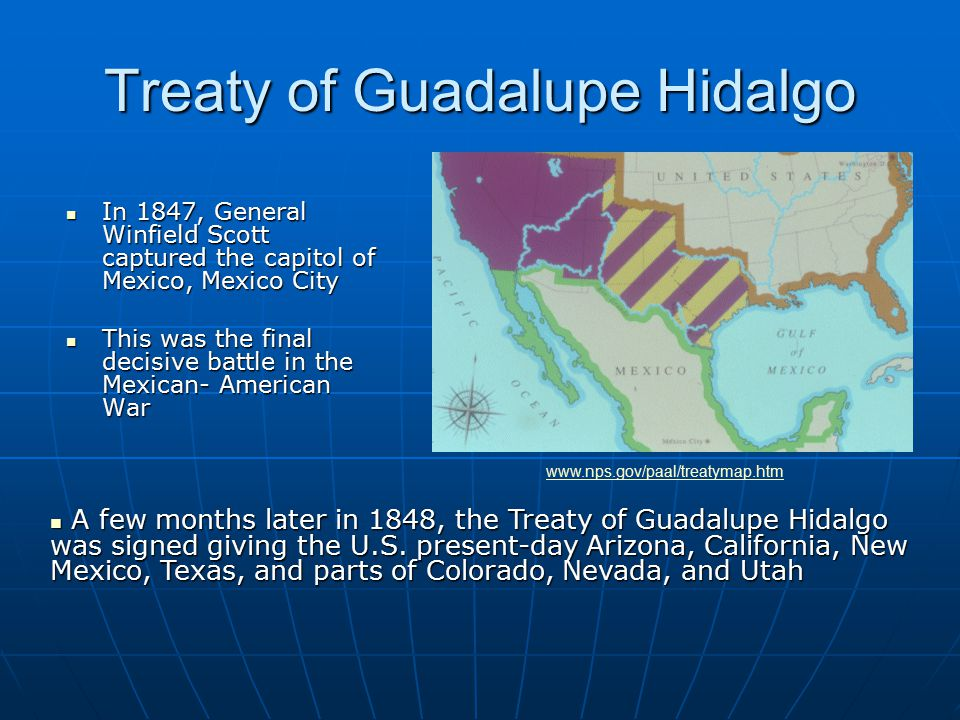 Treaty of Guadalupe Hidalgo In 1847, General Winfield Scott captured the capitol of Mexico, Mexico City In 1847, General Winfield Scott captured the capitol of Mexico, Mexico City This was the final decisive battle in the Mexican- American War This was the final decisive battle in the Mexican- American War A few months later in 1848, the Treaty of Guadalupe Hidalgo was signed giving the U.S.