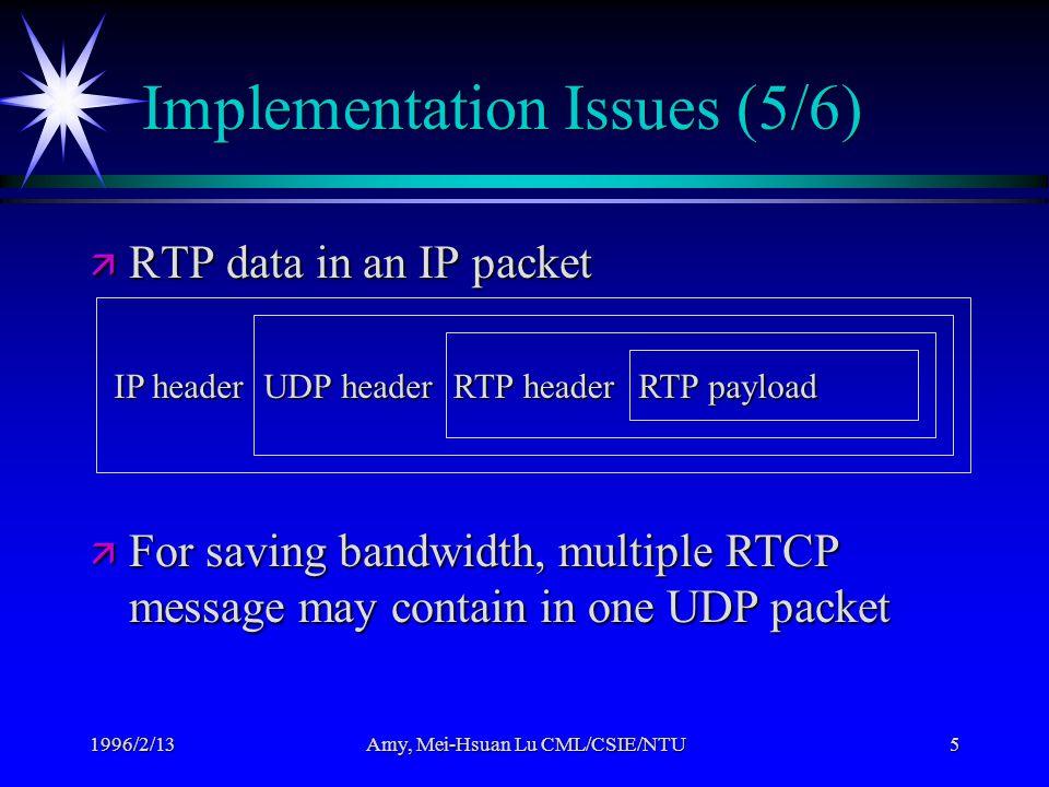 1996/2/13Amy, Mei-Hsuan Lu CML/CSIE/NTU5 Implementation Issues (5/6) ä RTP data in an IP packet IP header UDP header RTP header RTP payload ä For savi