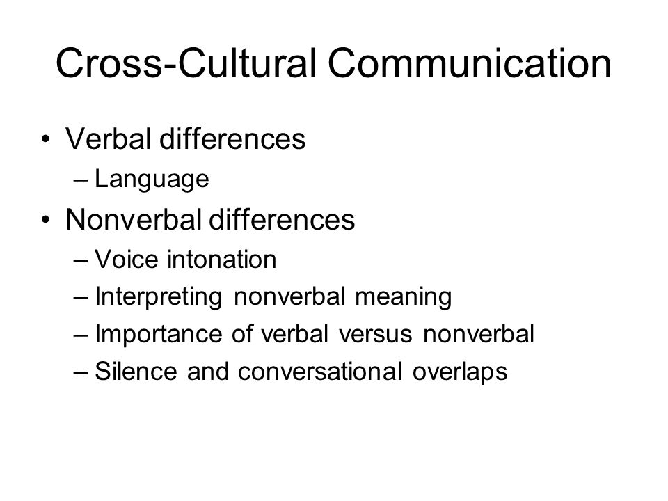 Cross-Cultural Communication Verbal differences –Language Nonverbal differences –Voice intonation –Interpreting nonverbal meaning –Importance of verba
