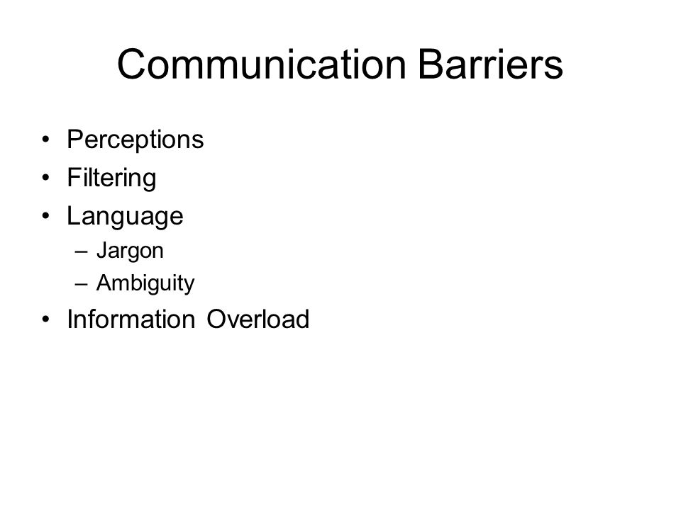 Communication Barriers Perceptions Filtering Language –Jargon –Ambiguity Information Overload