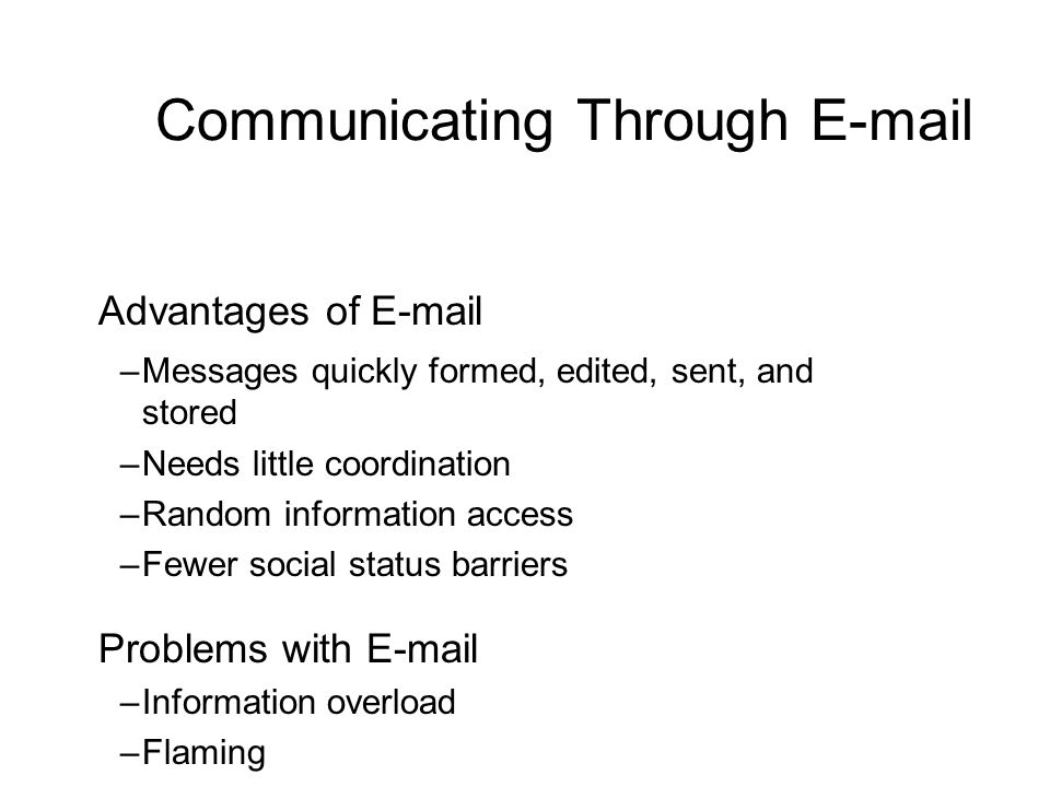 Communicating Through E-mail Advantages of E-mail –Messages quickly formed, edited, sent, and stored –Needs little coordination –Random information ac
