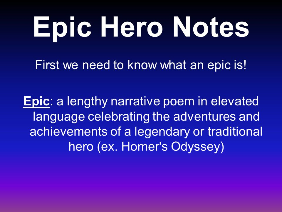 Epic Hero Notes First we need to know what an epic is! Epic: a lengthy narrative poem in elevated language celebrating the adventures and achievements