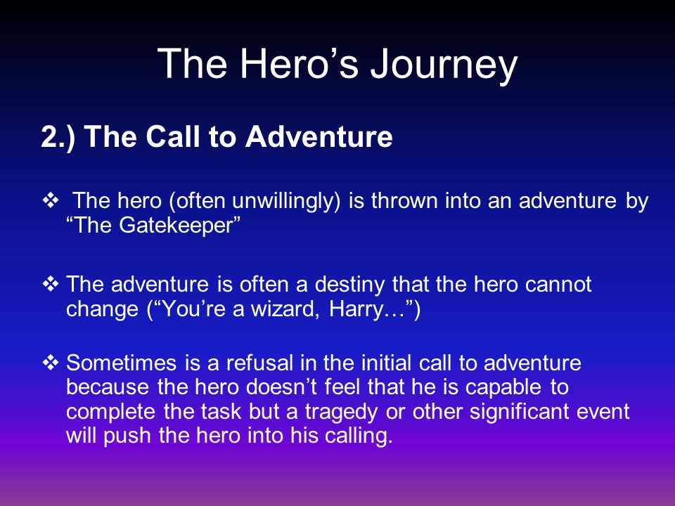 """2.) The Call to Adventure  The hero (often unwillingly) is thrown into an adventure by """"The Gatekeeper""""  The adventure is often a destiny that the h"""