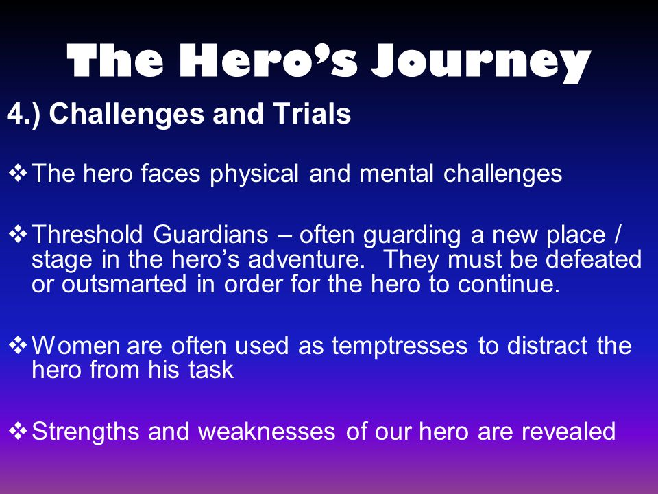 4.) Challenges and Trials  The hero faces physical and mental challenges  Threshold Guardians – often guarding a new place / stage in the hero's adv