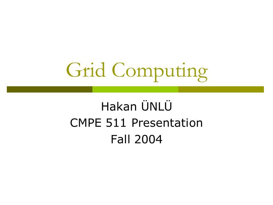 Grid Computing Hakan ÜNLÜ CMPE 511 Presentation Fall 2004