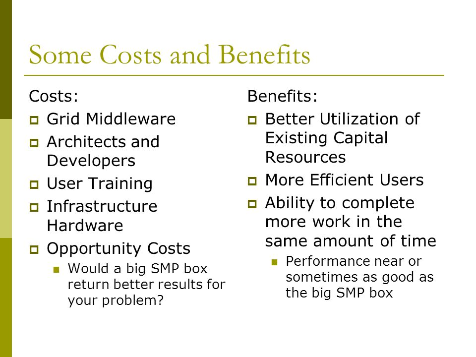 Some Costs and Benefits Costs:  Grid Middleware  Architects and Developers  User Training  Infrastructure Hardware  Opportunity Costs Would a big