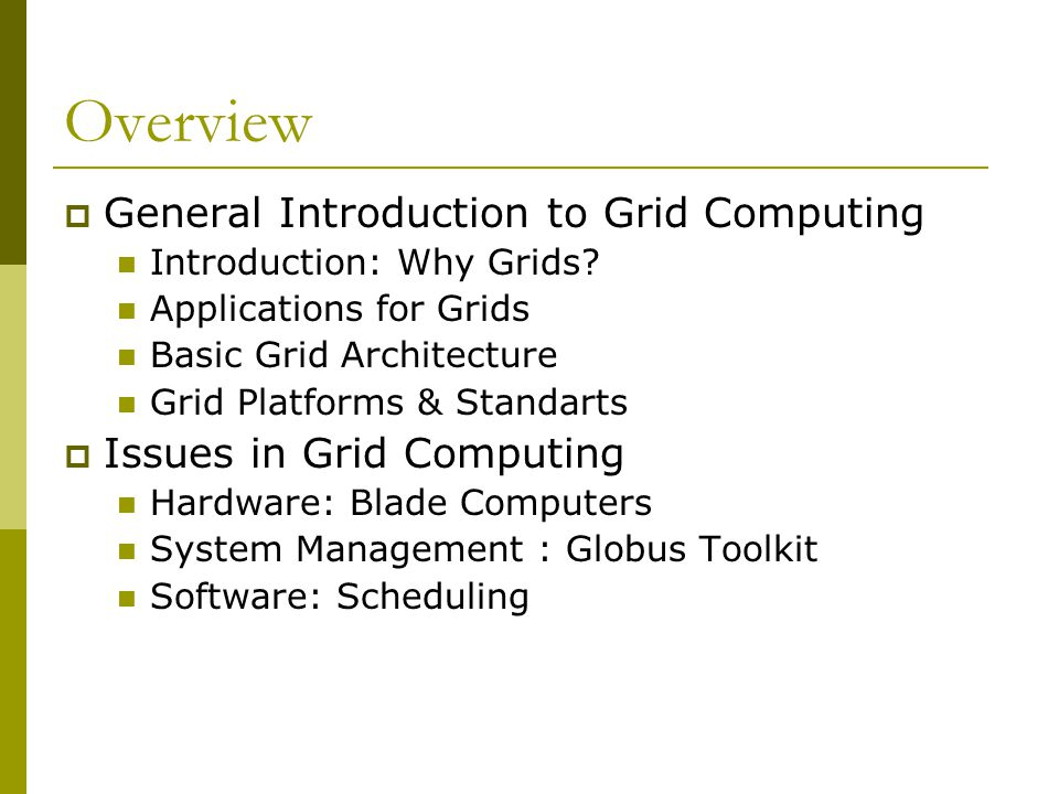 Overview  General Introduction to Grid Computing Introduction: Why Grids? Applications for Grids Basic Grid Architecture Grid Platforms & Standarts 