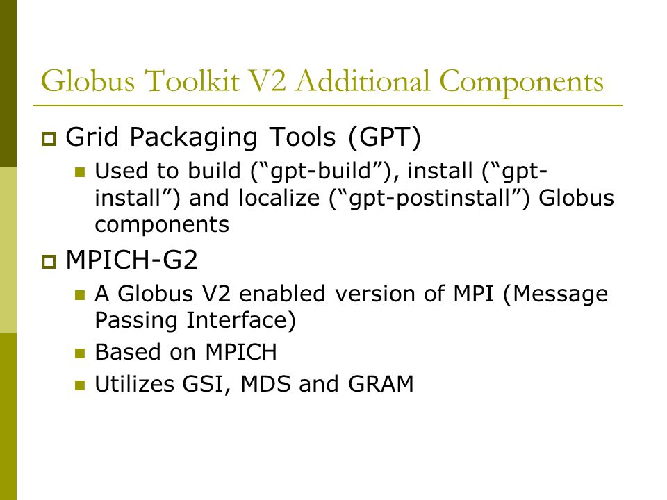 "Globus Toolkit V2 Additional Components  Grid Packaging Tools (GPT) Used to build (""gpt-build""), install (""gpt- install"") and localize (""gpt-postinst"