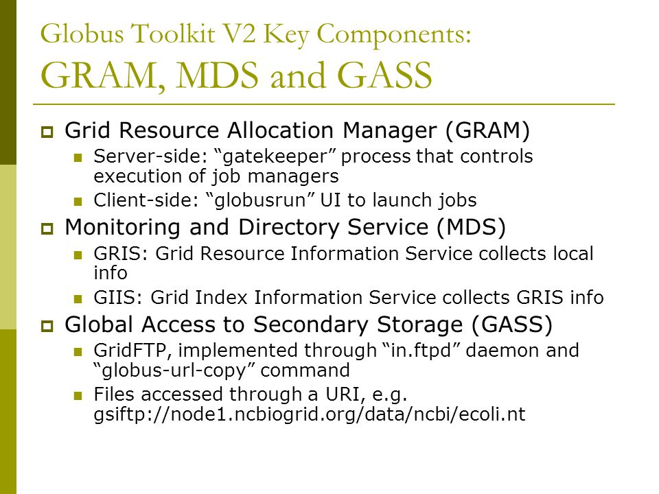 "Globus Toolkit V2 Key Components: GRAM, MDS and GASS  Grid Resource Allocation Manager (GRAM) Server-side: ""gatekeeper"" process that controls executi"