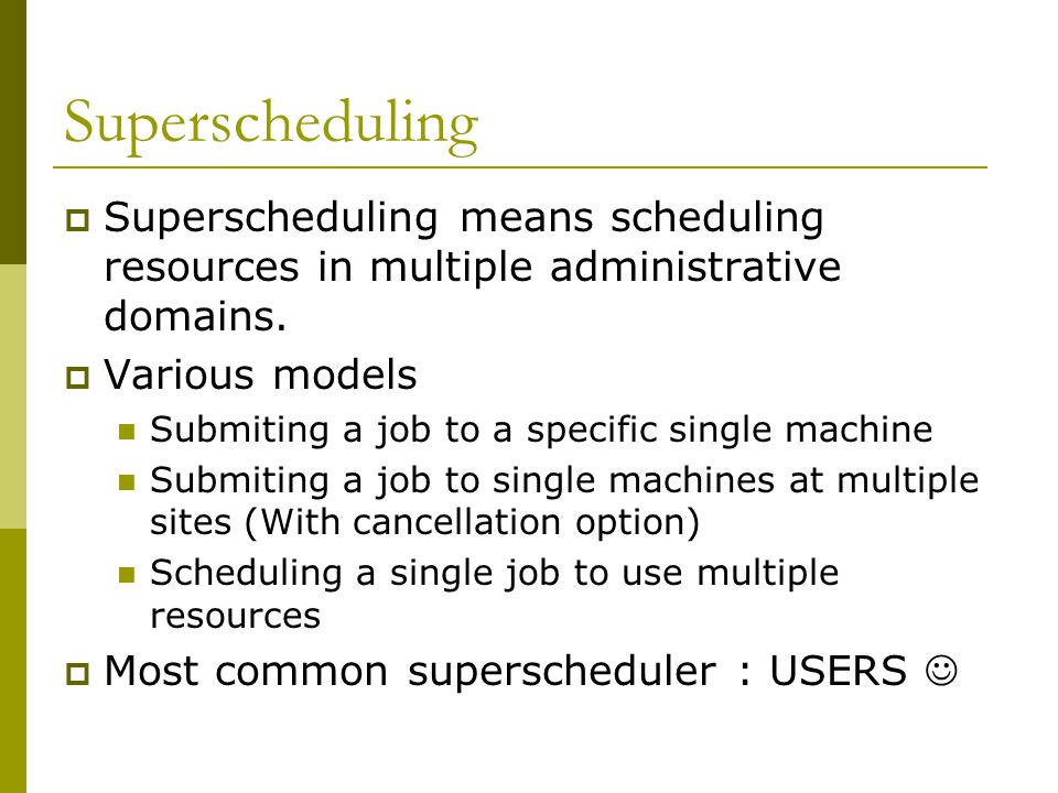 Superscheduling  Superscheduling means scheduling resources in multiple administrative domains.  Various models Submiting a job to a specific single