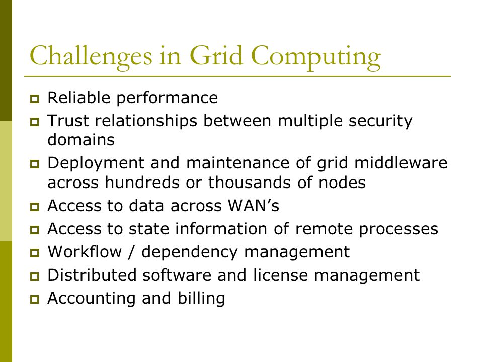 Challenges in Grid Computing  Reliable performance  Trust relationships between multiple security domains  Deployment and maintenance of grid middl