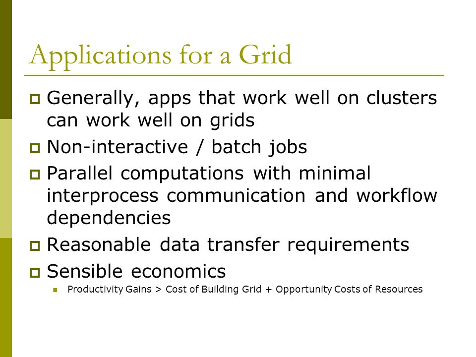 Applications for a Grid  Generally, apps that work well on clusters can work well on grids  Non-interactive / batch jobs  Parallel computations wit