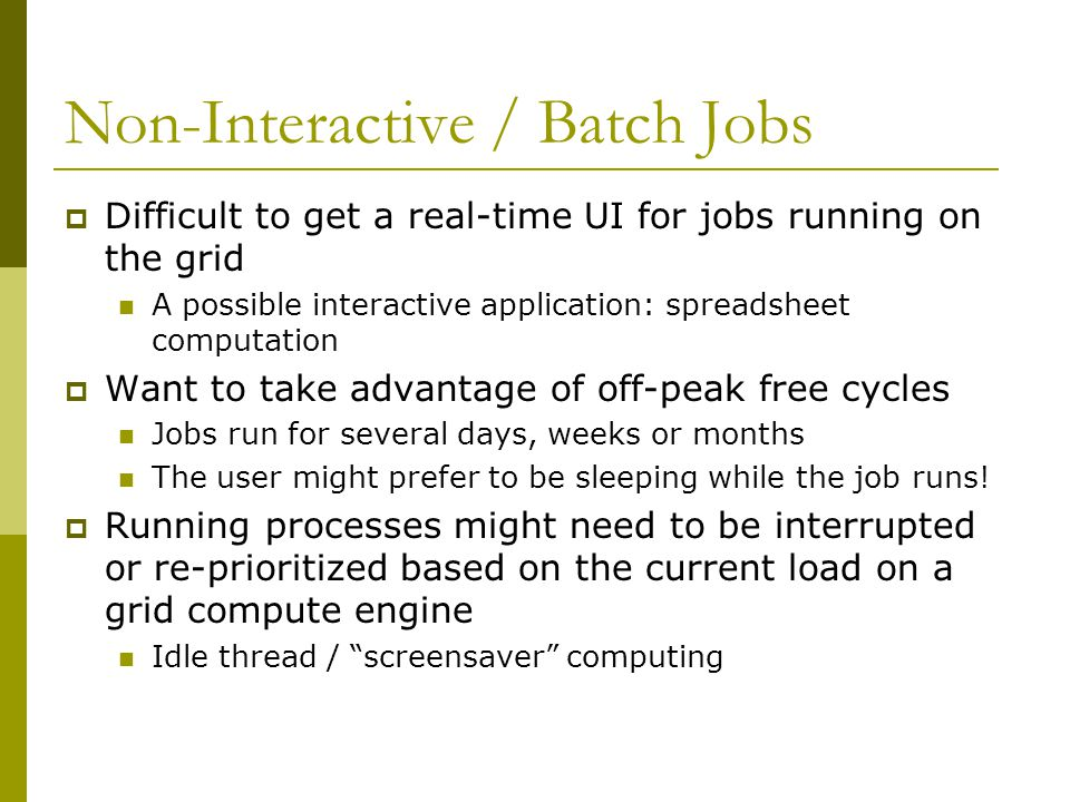 Non-Interactive / Batch Jobs  Difficult to get a real-time UI for jobs running on the grid A possible interactive application: spreadsheet computatio