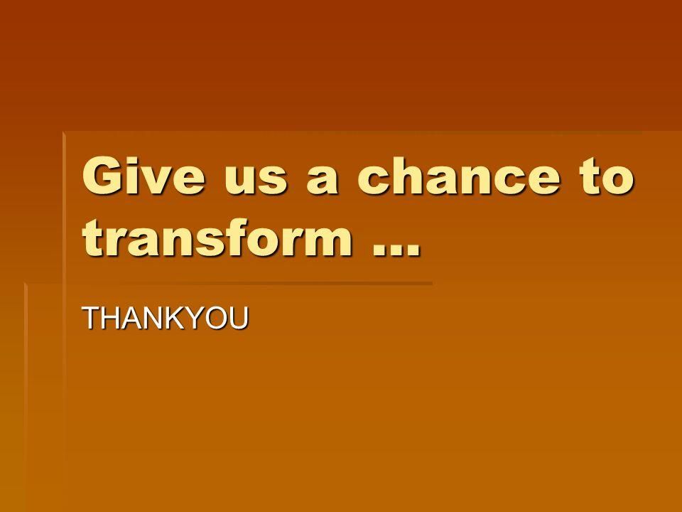 Give us a chance to transform … THANKYOU