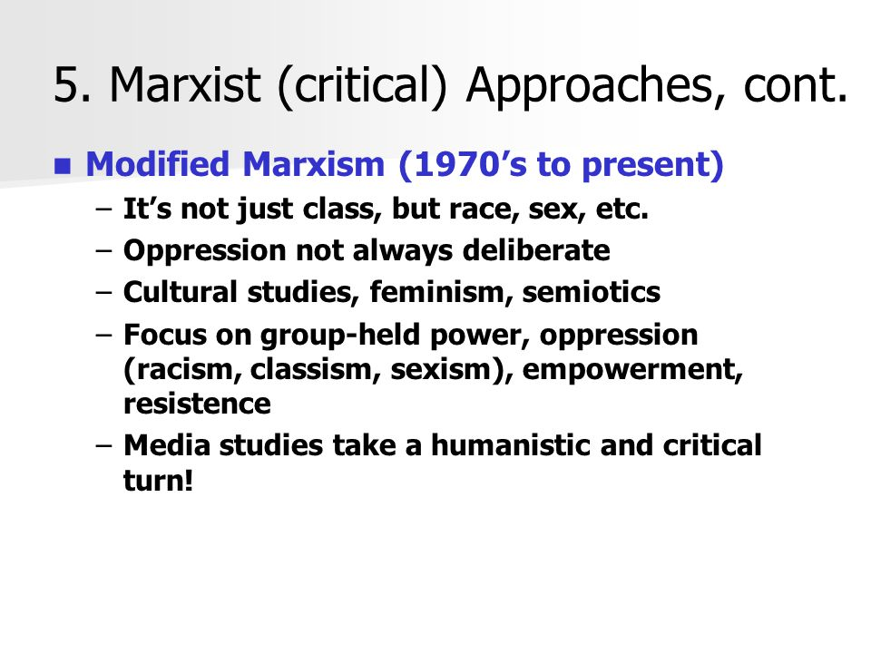 5. Marxist (critical) Approaches, cont. Modified Marxism (1970's to present) – –It's not just class, but race, sex, etc. – –Oppression not always deli