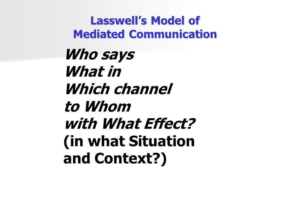 Lasswell's Model of Mediated Communication Who says What in Which channel to Whom with What Effect? (in what Situation and Context?)