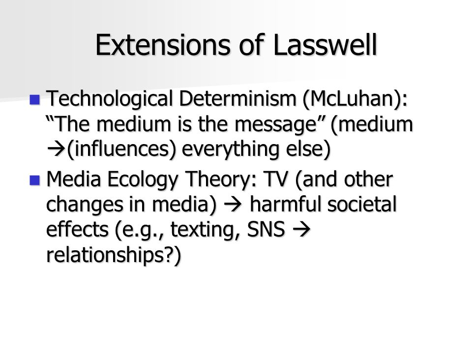 "Extensions of Lasswell Technological Determinism (McLuhan): ""The medium is the message"" (medium  (influences) everything else) Technological Determin"