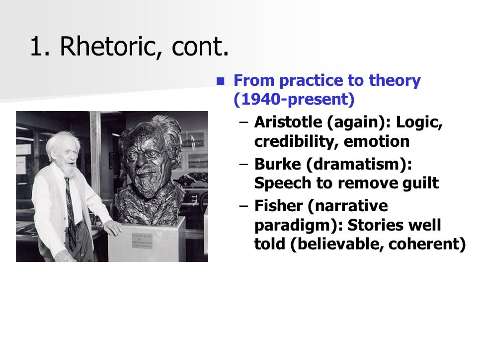 1. Rhetoric, cont. From practice to theory (1940-present) –Aristotle (again): Logic, credibility, emotion –Burke (dramatism): Speech to remove guilt –