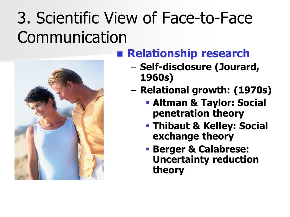 3. Scientific View of Face-to-Face Communication Relationship research –Self-disclosure (Jourard, 1960s) –Relational growth: (1970s)  Altman & Taylor