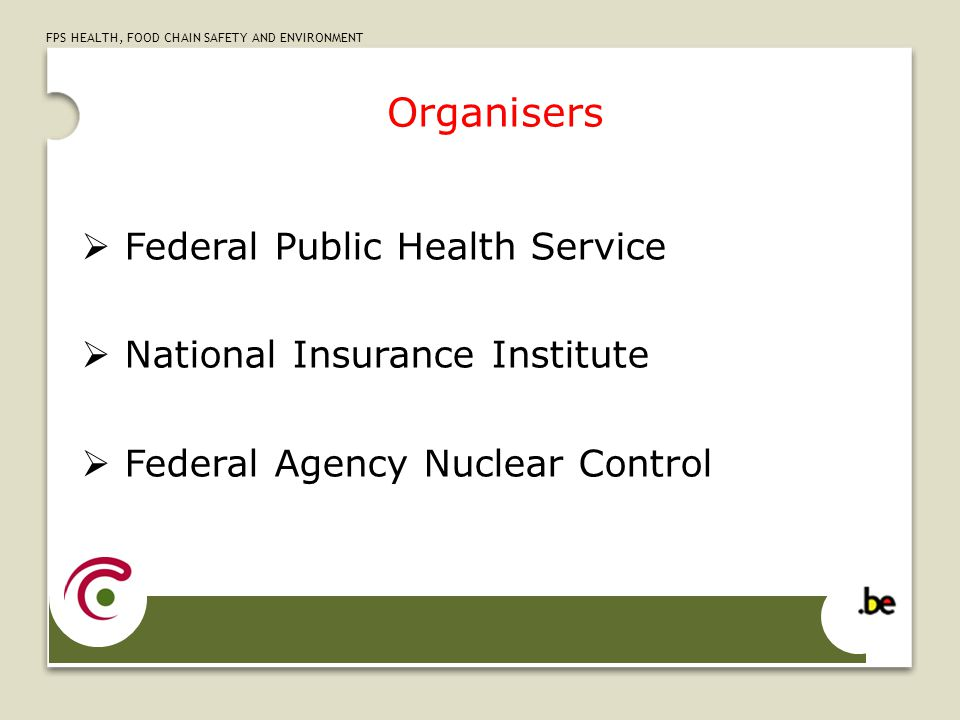 FPS HEALTH, FOOD CHAIN SAFETY AND ENVIRONMENT Organisers  Federal Public Health Service  National Insurance Institute  Federal Agency Nuclear Contr