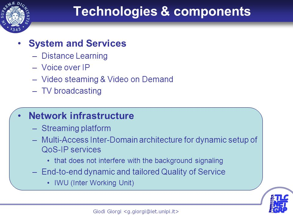 23 Giodi Giorgi Technologies & components System and Services –Distance Learning –Voice over IP –Video steaming & Video on Demand –TV broadcasting Network infrastructure –Streaming platform –Multi-Access Inter-Domain architecture for dynamic setup of QoS-IP services that does not interfere with the background signaling –End-to-end dynamic and tailored Quality of Service IWU (Inter Working Unit)