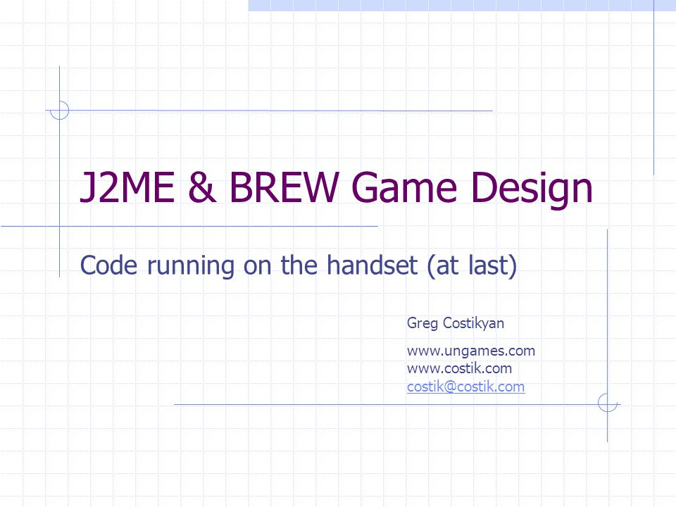 J2ME & BREW Game Design Code running on the handset (at last) Greg Costikyan www.ungames.com www.costik.com costik@costik.com costik@costik.com