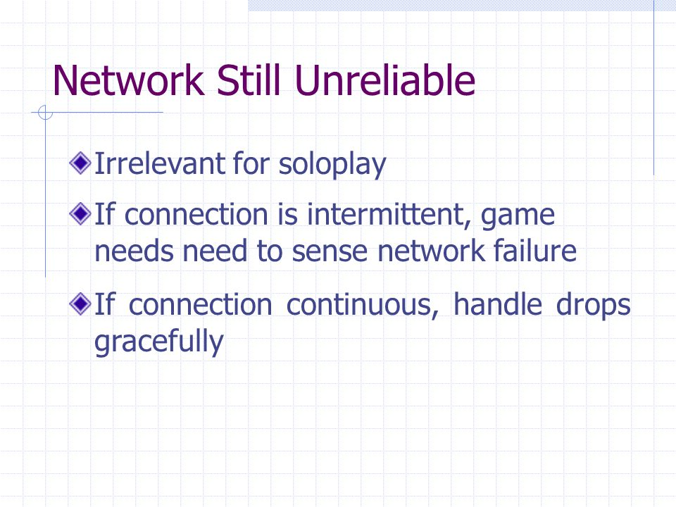 Network Still Unreliable Irrelevant for soloplay If connection is intermittent, game needs need to sense network failure If connection continuous, handle drops gracefully