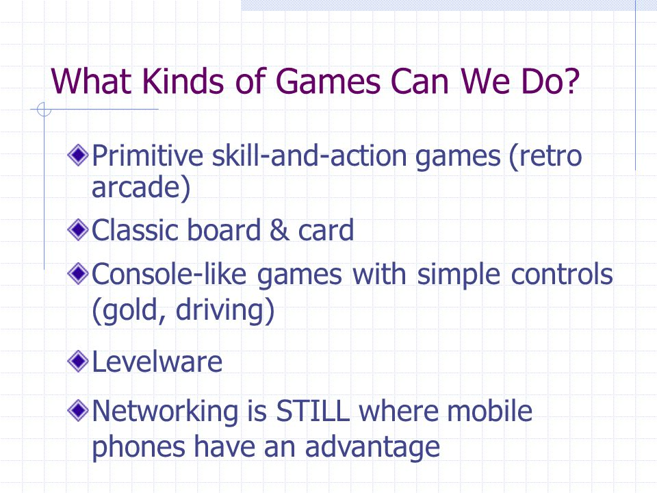 What Kinds of Games Can We Do? Primitive skill-and-action games (retro arcade) Classic board & card Console-like games with simple controls (gold, dri