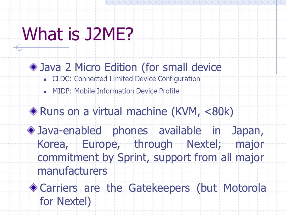 What is J2ME? Java 2 Micro Edition (for small device CLDC: Connected Limited Device Configuration MIDP: Mobile Information Device Profile Runs on a vi