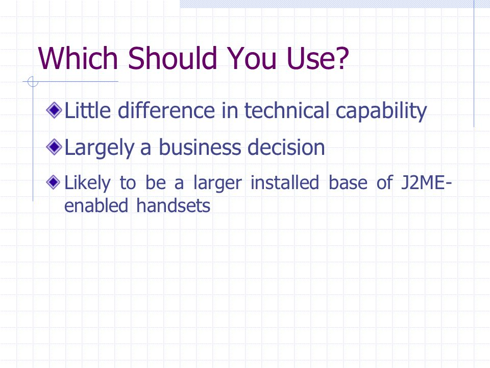 Which Should You Use? Little difference in technical capability Largely a business decision Likely to be a larger installed base of J2ME- enabled hand