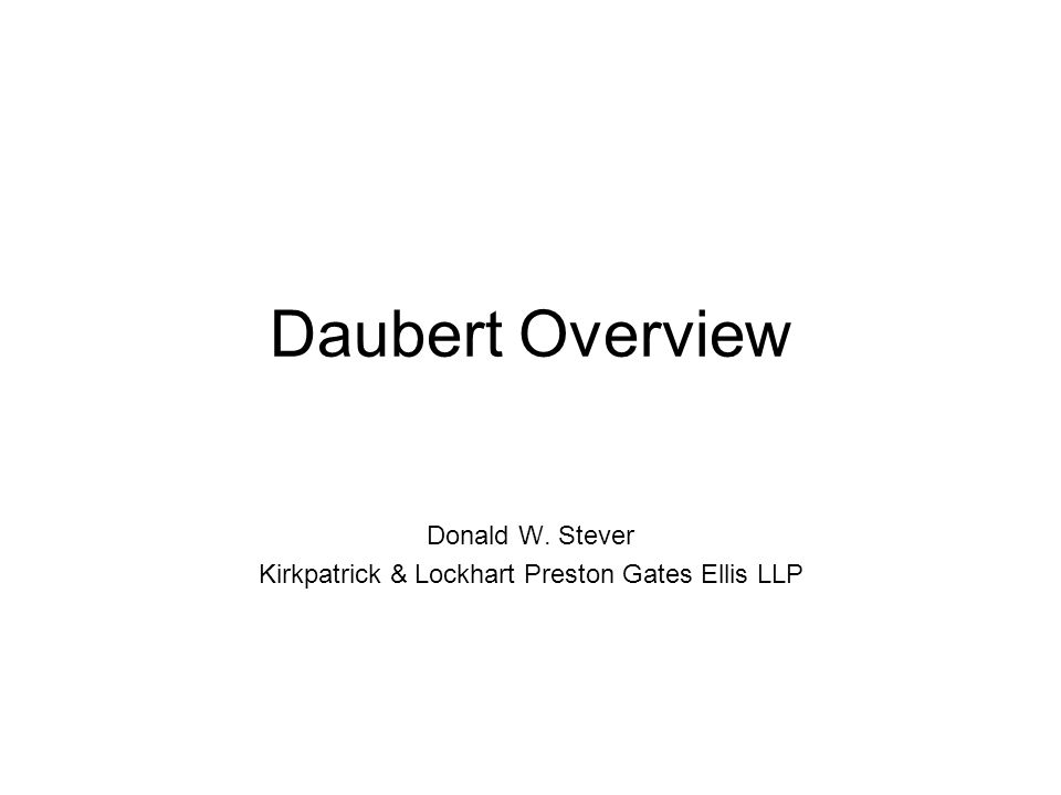 Daubert Overview Donald W. Stever Kirkpatrick & Lockhart Preston Gates Ellis LLP