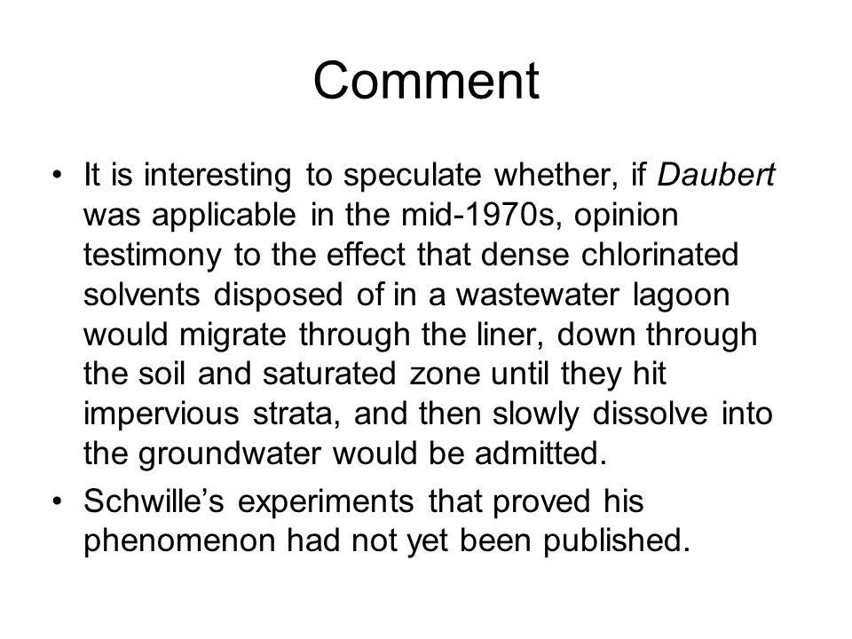 Comment It is interesting to speculate whether, if Daubert was applicable in the mid-1970s, opinion testimony to the effect that dense chlorinated solvents disposed of in a wastewater lagoon would migrate through the liner, down through the soil and saturated zone until they hit impervious strata, and then slowly dissolve into the groundwater would be admitted.
