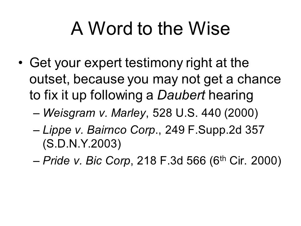 A Word to the Wise Get your expert testimony right at the outset, because you may not get a chance to fix it up following a Daubert hearing –Weisgram v.