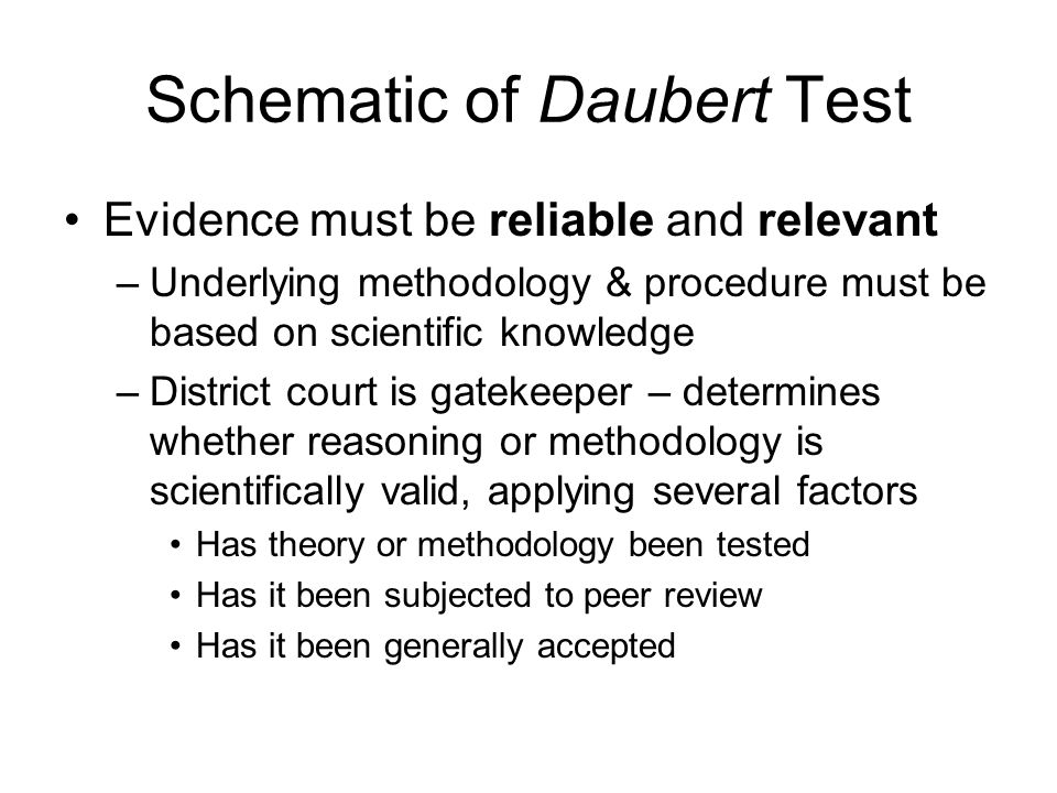 Schematic of Daubert Test Evidence must be reliable and relevant –Underlying methodology & procedure must be based on scientific knowledge –District court is gatekeeper – determines whether reasoning or methodology is scientifically valid, applying several factors Has theory or methodology been tested Has it been subjected to peer review Has it been generally accepted