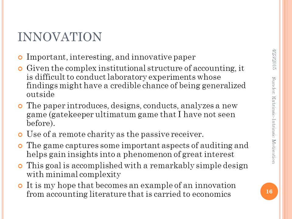 INNOVATION Important, interesting, and innovative paper Given the complex institutional structure of accounting, it is difficult to conduct laboratory experiments whose findings might have a credible chance of being generalized outside The paper introduces, designs, conducts, analyzes a new game (gatekeeper ultimatum game that I have not seen before).
