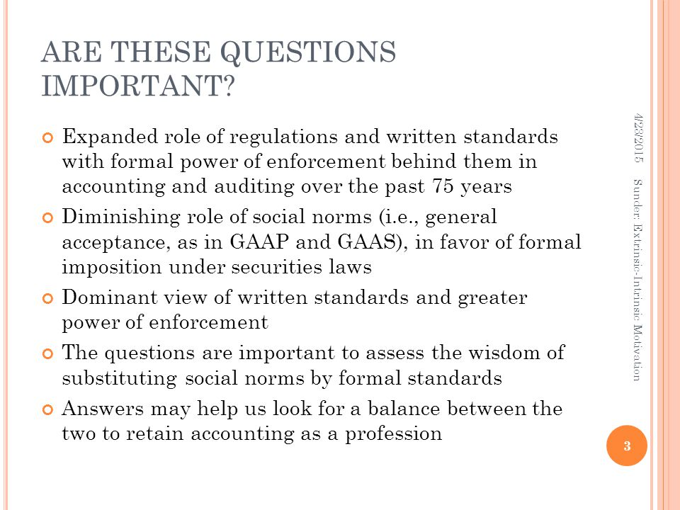 ARE THESE QUESTIONS IMPORTANT? Expanded role of regulations and written standards with formal power of enforcement behind them in accounting and audit