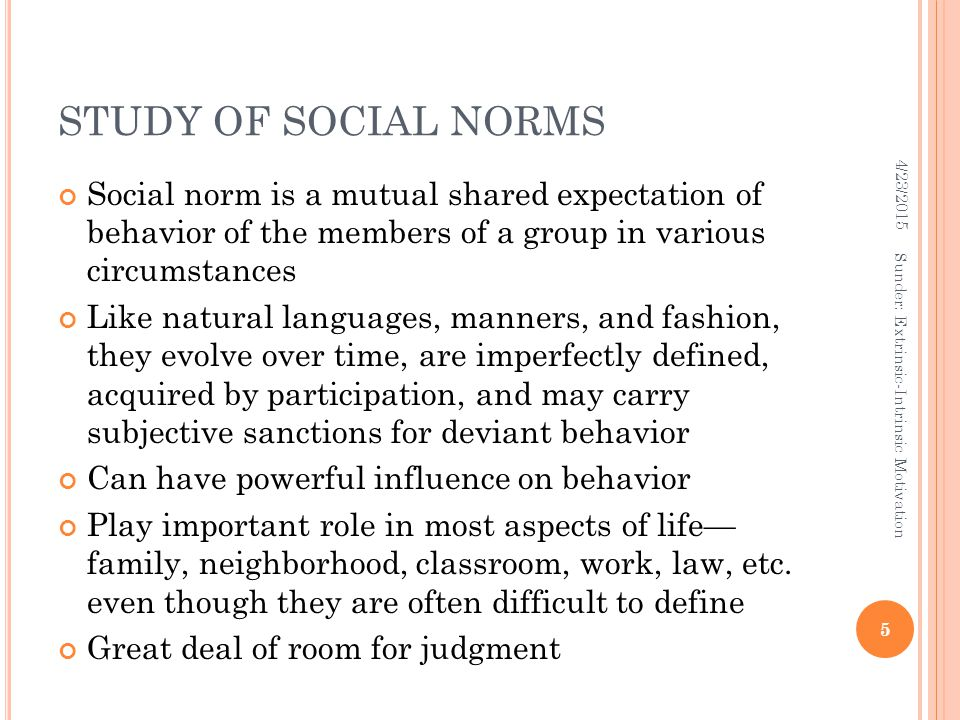 STUDY OF SOCIAL NORMS Social norm is a mutual shared expectation of behavior of the members of a group in various circumstances Like natural languages, manners, and fashion, they evolve over time, are imperfectly defined, acquired by participation, and may carry subjective sanctions for deviant behavior Can have powerful influence on behavior Play important role in most aspects of life— family, neighborhood, classroom, work, law, etc.