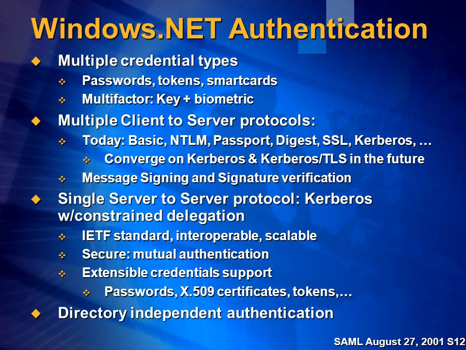 SAML August 27, 2001 S12 Windows.NET Authentication  Multiple credential types  Passwords, tokens, smartcards  Multifactor: Key + biometric  Multiple Client to Server protocols:  Today: Basic, NTLM, Passport, Digest, SSL, Kerberos, …  Converge on Kerberos & Kerberos/TLS in the future  Message Signing and Signature verification  Single Server to Server protocol: Kerberos w/constrained delegation  IETF standard, interoperable, scalable  Secure: mutual authentication  Extensible credentials support  Passwords, X.509 certificates, tokens,…  Directory independent authentication