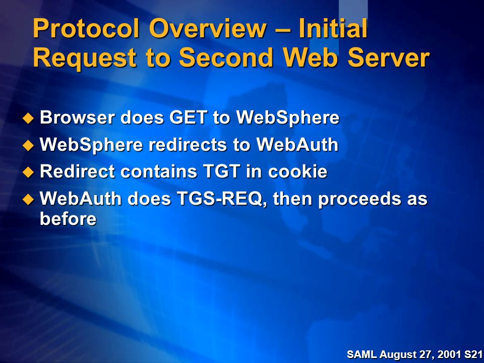 SAML August 27, 2001 S21 Protocol Overview – Initial Request to Second Web Server  Browser does GET to WebSphere  WebSphere redirects to WebAuth  Redirect contains TGT in cookie  WebAuth does TGS-REQ, then proceeds as before