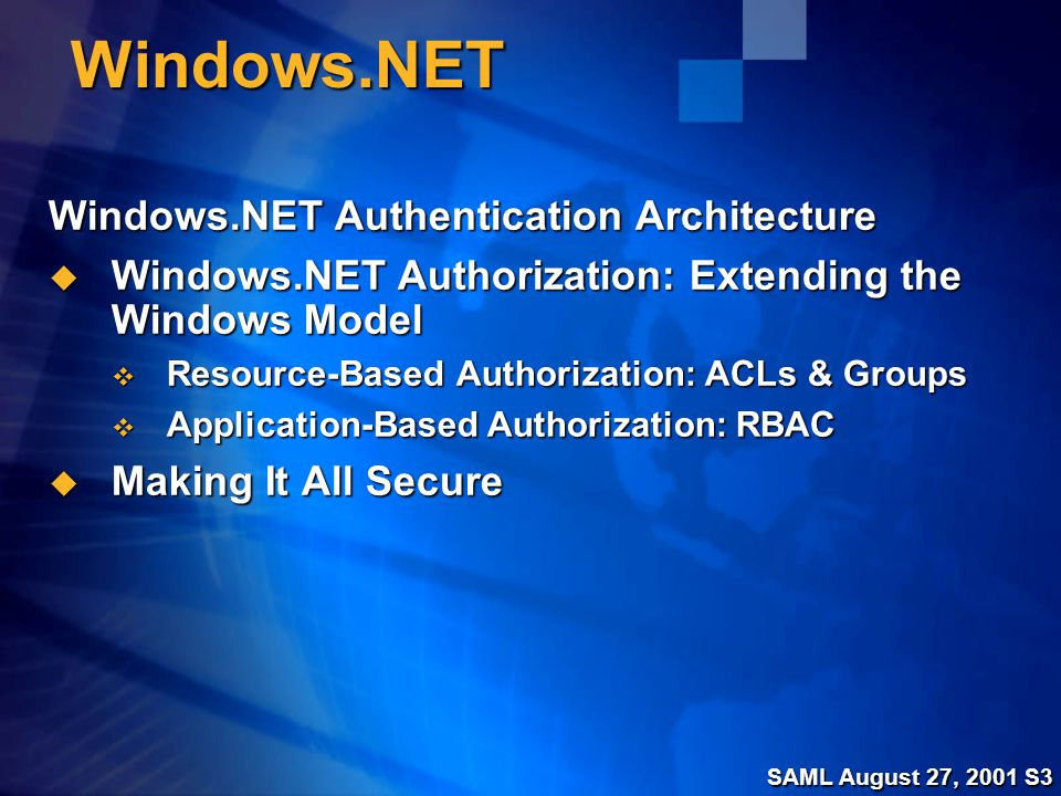SAML August 27, 2001 S3 Windows.NET Windows.NET Authentication Architecture  Windows.NET Authorization: Extending the Windows Model  Resource-Based Authorization: ACLs & Groups  Application-Based Authorization: RBAC  Making It All Secure