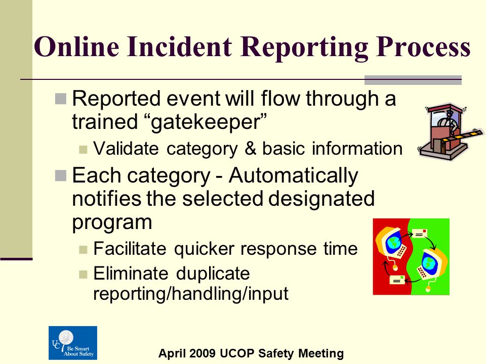 "April 2009 UCOP Safety Meeting Online Incident Reporting Process Reported event will flow through a trained ""gatekeeper"" Validate category & basic inf"