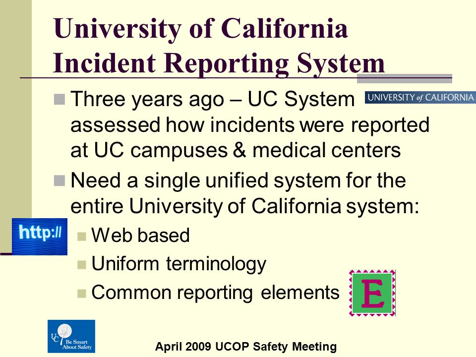 April 2009 UCOP Safety Meeting Web Based Incident Reporting Program Based on UC Irvine's web based system Allows the reporting of any incident Access to anyone who wants to report an incident Allowance for anonymity Immediate notification upon submittal of an incident No training required to report an incident