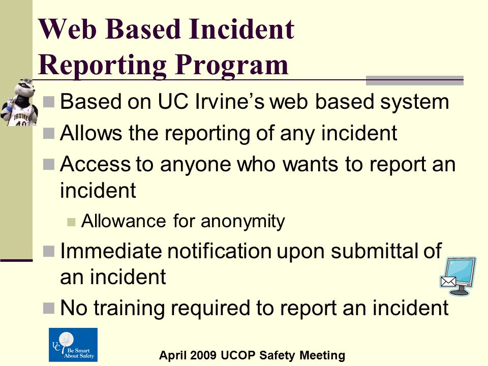 April 2009 UCOP Safety Meeting Web Based Incident Reporting Program June, 2009 – Targeted pilot launch date for: UCOP UC Riverside UC Irvine Summer, 2009 -Target for system-wide roll-out