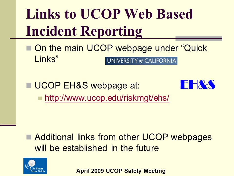 "April 2009 UCOP Safety Meeting Links to UCOP Web Based Incident Reporting On the main UCOP webpage under ""Quick Links"" UCOP EH&S webpage at: http://ww"