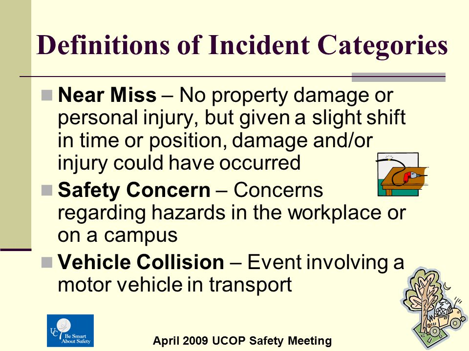 April 2009 UCOP Safety Meeting Definitions of Incident Categories Near Miss – No property damage or personal injury, but given a slight shift in time
