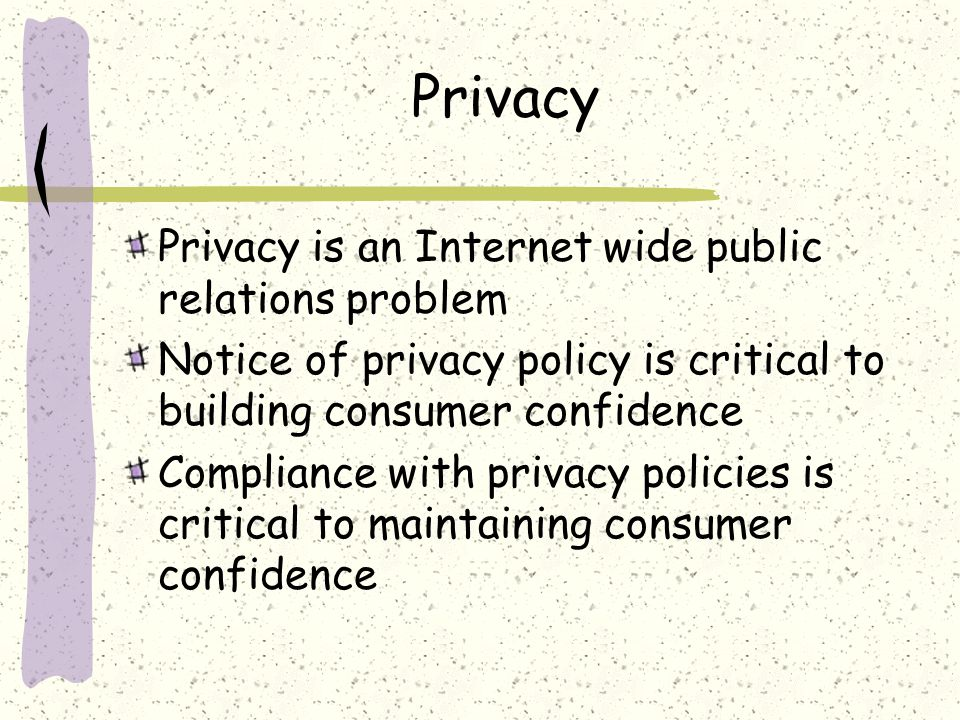 Privacy Privacy is an Internet wide public relations problem Notice of privacy policy is critical to building consumer confidence Compliance with priv