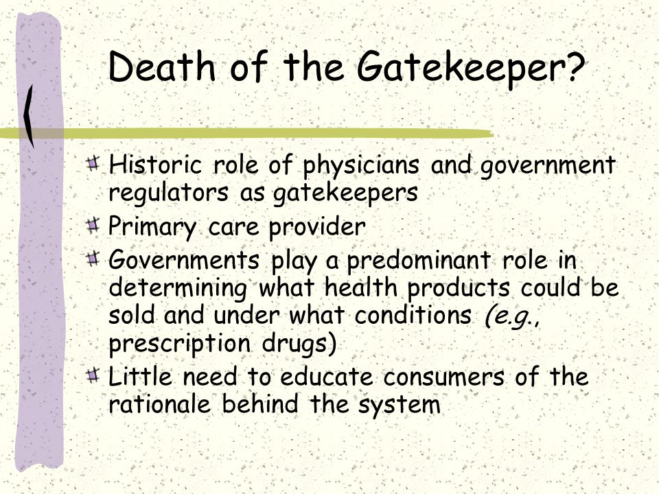 Death of the Gatekeeper? Historic role of physicians and government regulators as gatekeepers Primary care provider Governments play a predominant rol
