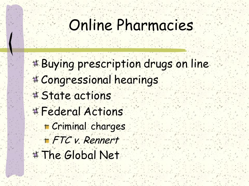 Online Pharmacies Buying prescription drugs on line Congressional hearings State actions Federal Actions Criminal charges FTC v. Rennert The Global Ne