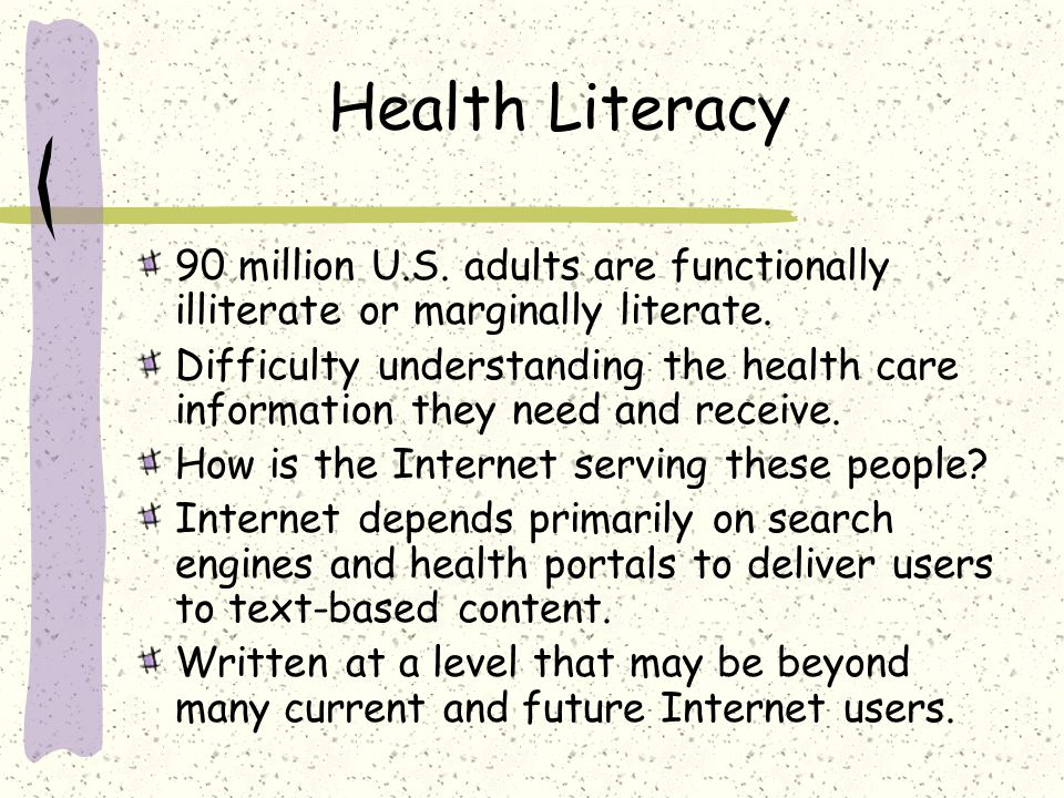 Health Literacy 90 million U.S. adults are functionally illiterate or marginally literate. Difficulty understanding the health care information they n